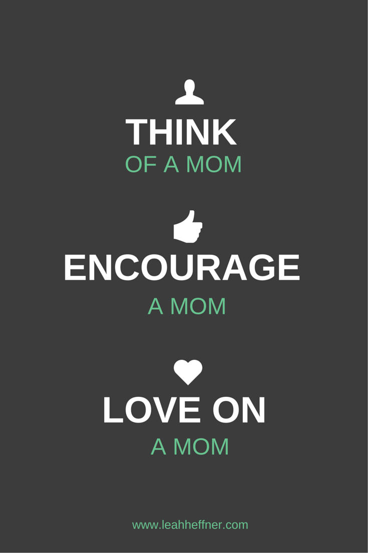 Think of a mom. Encourage a mom. Love on a mom.