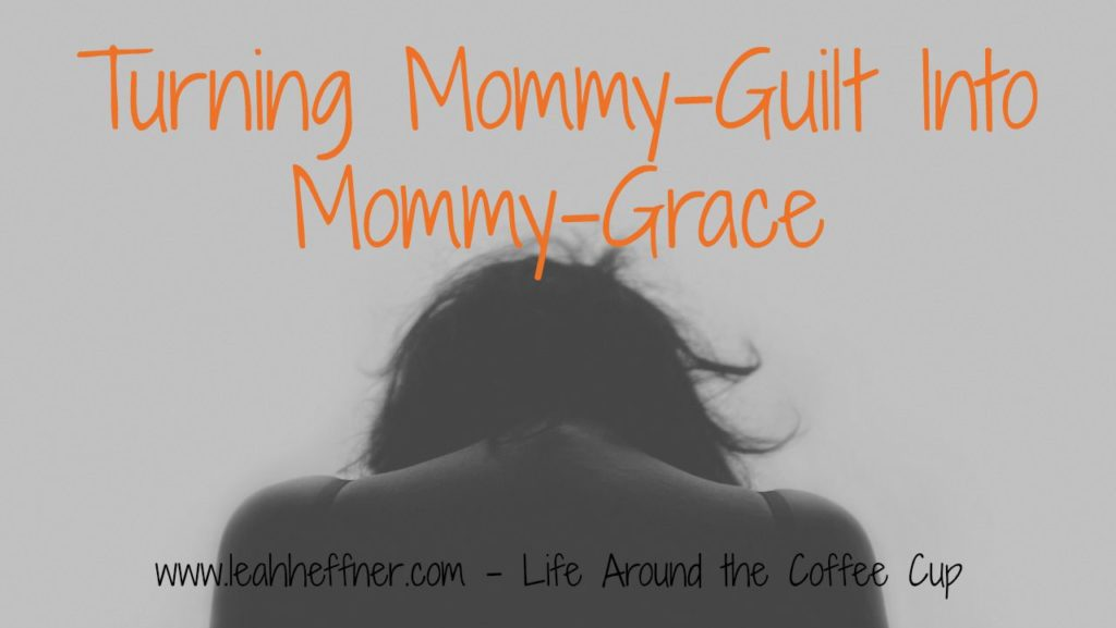 Turning Mommy-Guilt Into Mommy-Grace at Life Around the Coffee Cup www.leahheffner.com