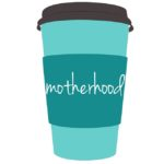 Life Around the Coffee Cup - Motherhood