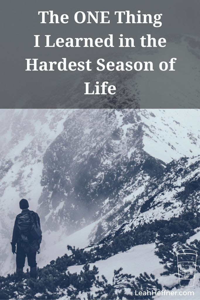 The ONE Thing I Learned in the Hardest Season of Life - Life Around the Coffee Cup - www.leahheffner.com