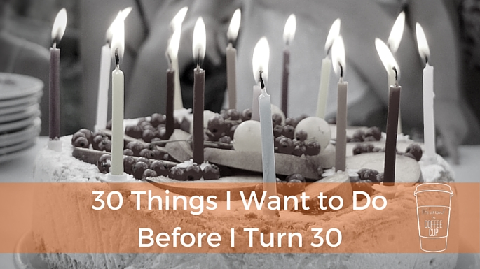 30 Things I Want to Do Before I Turn 30 - Life Around the Coffee Cup - www.leahheffner.com