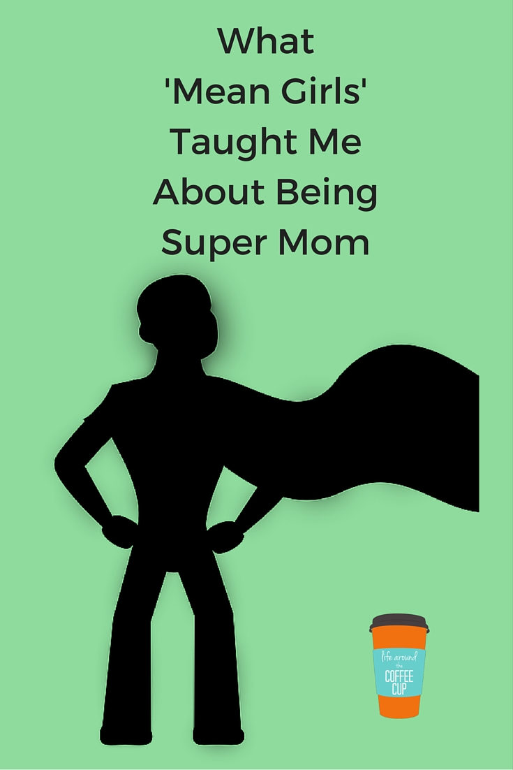 What 'Mean Girls' Taught Me About Being Super Mom - Life Around the Coffee Cup - www.leahheffner.com