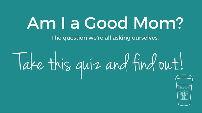 Am I a Good Mom? Take the Quiz and Find out! - Life Around the Coffee Cup - www.leahheffner.com