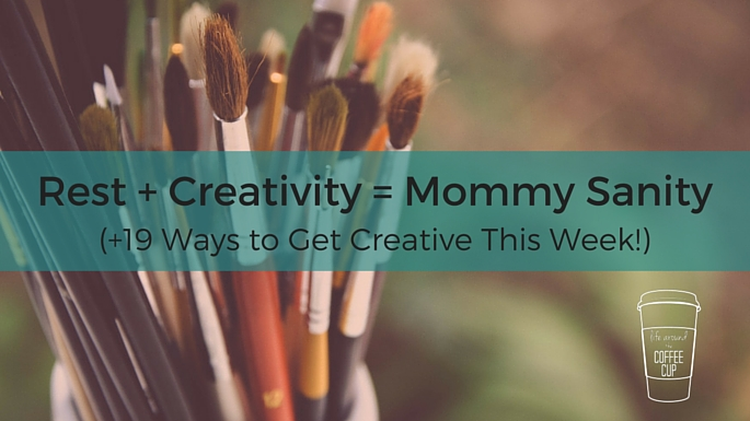 Rest + Creativity = Mommy Sanity (+19 Ways to Get Creative THIS WEEK!) - Life Around the Coffee Cup - www.leahheffner.com