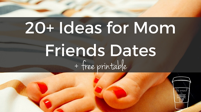 20+ Ideas for Mom Friend Dates + Free Printable