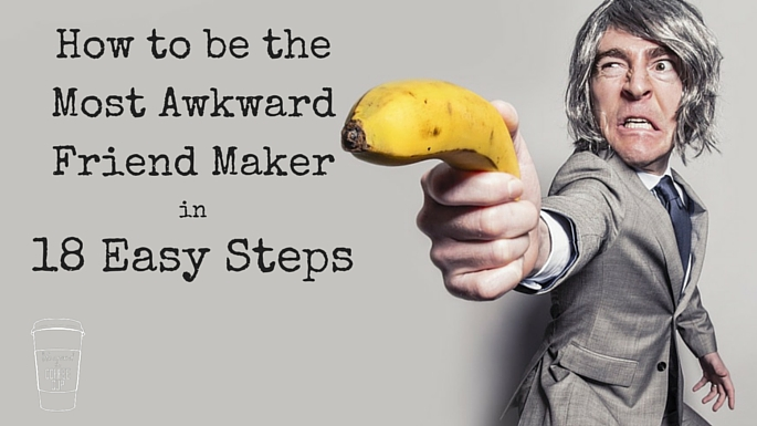 How to Be the Most Awkward Friend Maker in 18 Easy Steps