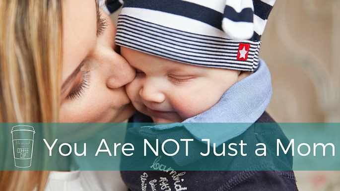 You Are NOT Just A Mom - Life Around the Coffee Cup - www.leahheffner.com