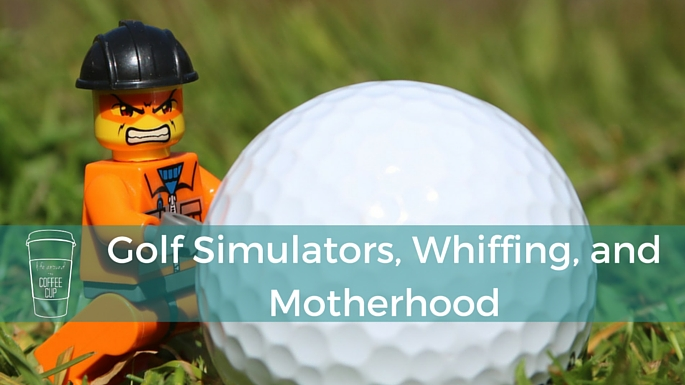 Golf Simulators, Whiffing, and Motherhood - Life Around the Coffee Cup - www.leahheffner.com
