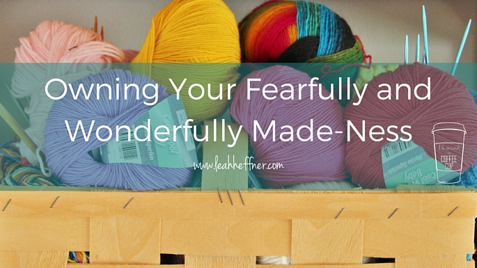 Owning Your Fearfully and Wonderfully Made-Ness - Life Around the Coffee Cup - www.leahheffner.com