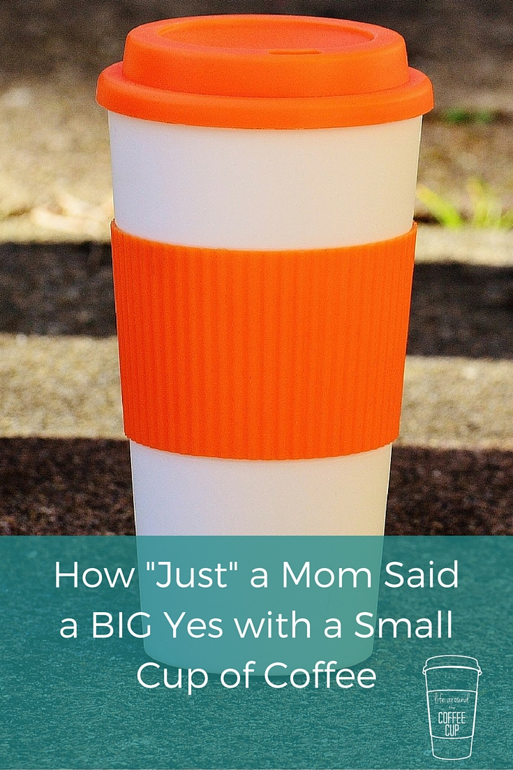 "How ""Just"" a Mom Said a BIG Yes with a Small Cup of Coffee - Life Around the Coffee Cup - www.leahheffner.com"
