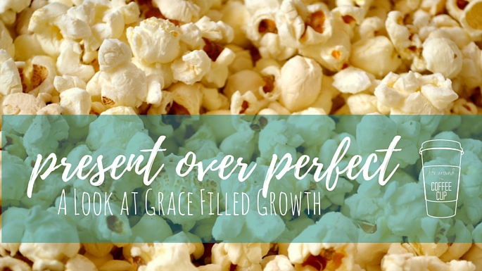 Present Over Perfect – A Look at Grace Filled Growth