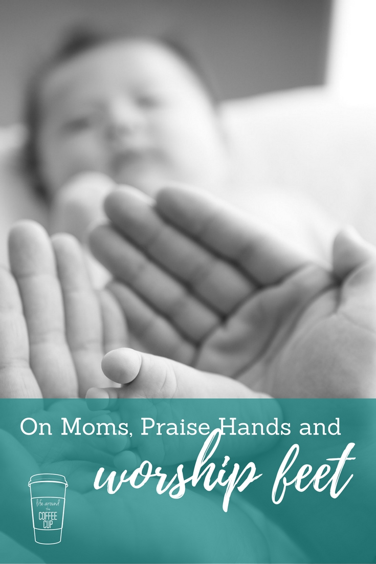 On Moms, Praise Hands, and Worship Feet - Life Around the Coffee Cup - www.leahheffner.com