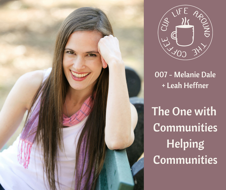 Life Around the Coffee Cup Podcast - #007 The One with Communities Helping Communities with Melanie Dale + Leah Heffner