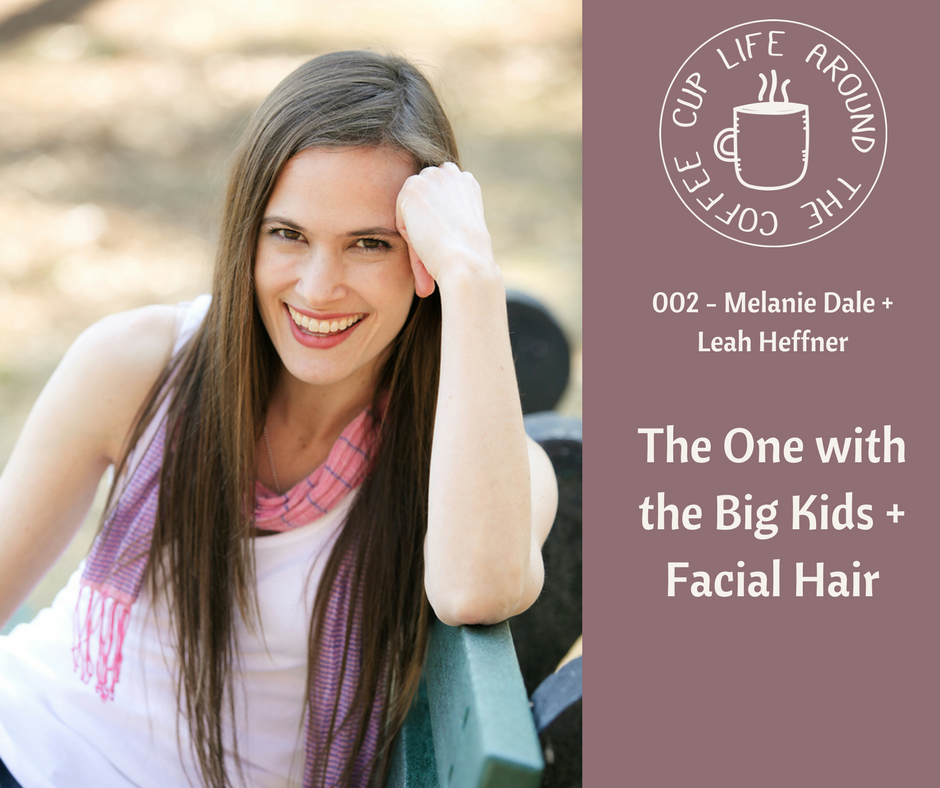 Life Around the Coffee Cup Podcast - #002 The One with the Big Kids + Facial Hair with Melanie Dale + Leah Heffner
