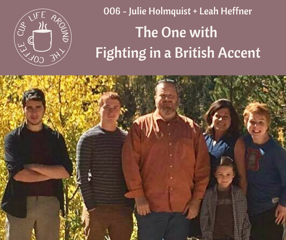 Life Around the Coffee Cup Podcast - #002 The One with Fighting with a British Accent Julie Holmquist + Leah Heffner