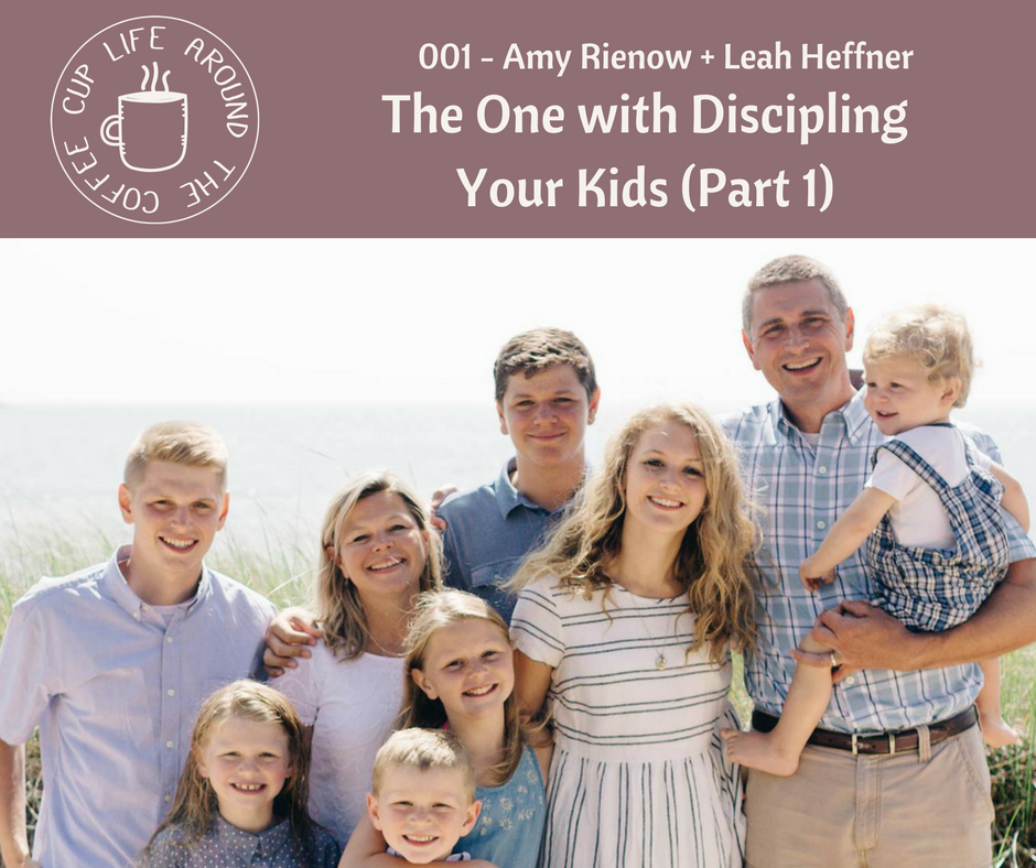 Life Around the Coffee Cup Podcast - #001 The One with Discipling Your Kids Part 1 with Amy Rienow + Leah Heffner