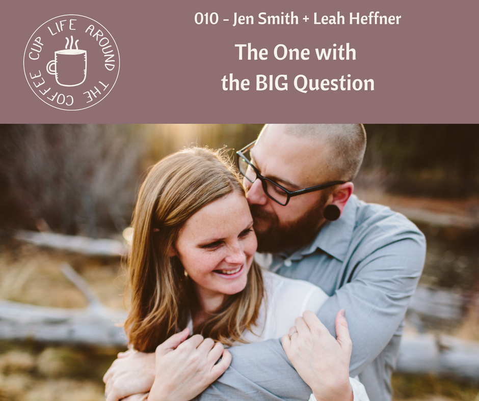 Life Around the Coffee Cup Podcast - #010 The One with the BIG Question with Jen Smith Unveiled Wife + Leah Heffner