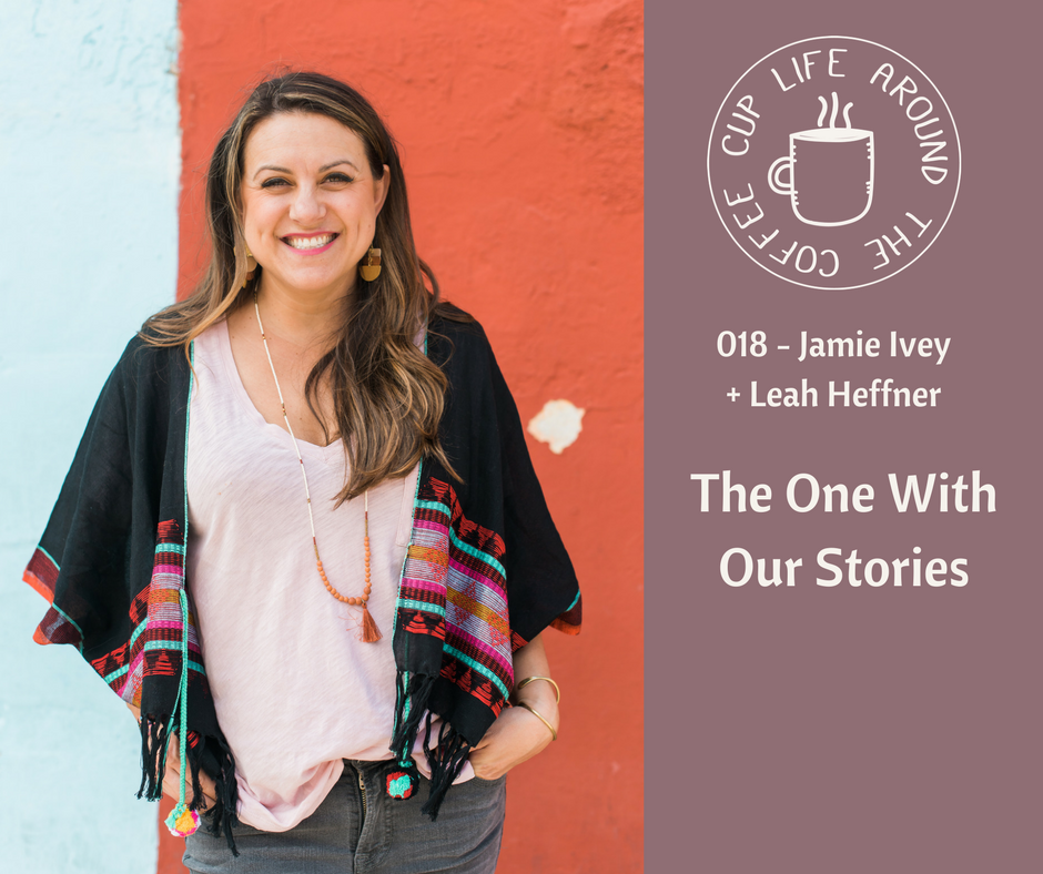 #018 The One With Our Stories with Jamie Ivey and Leah Heffner on the Life Around the Coffee Cup Podcast