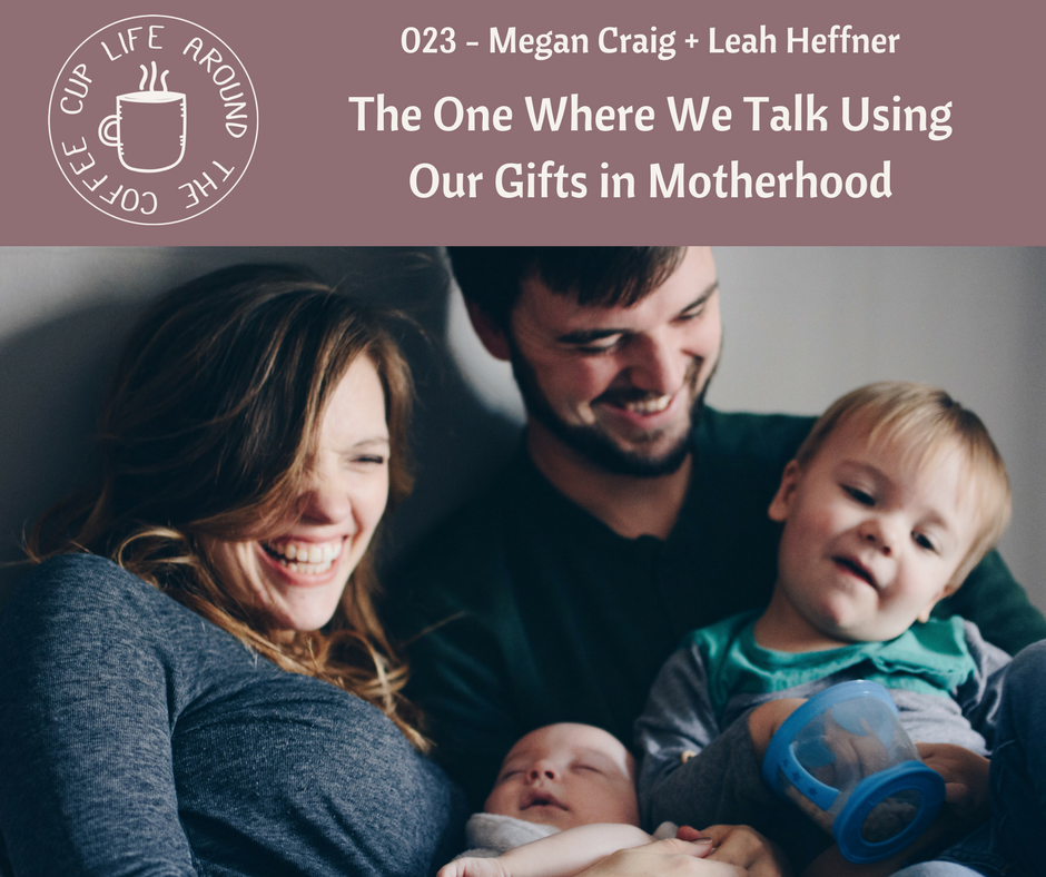 #023 The One Where We Talk Using Our Gifts in Motherhood with Megan Craig + Leah Heffner on Life Around the Coffee Cup