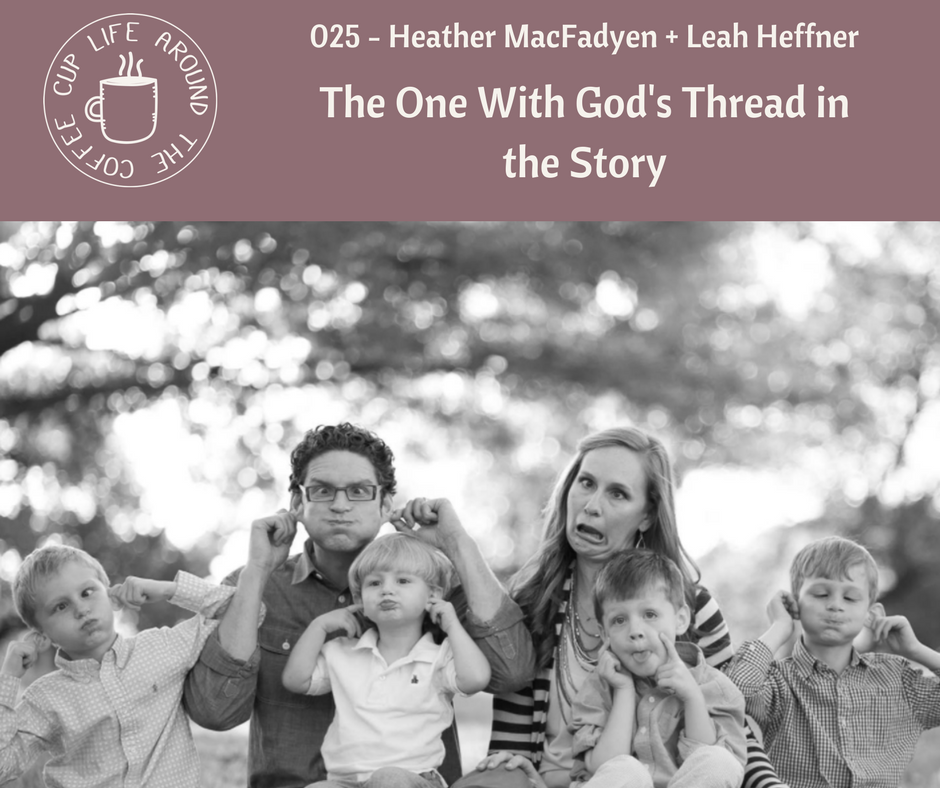 #025 The One WIth God's Thread in the Story with Heather MacFadyen + Leah Heffner