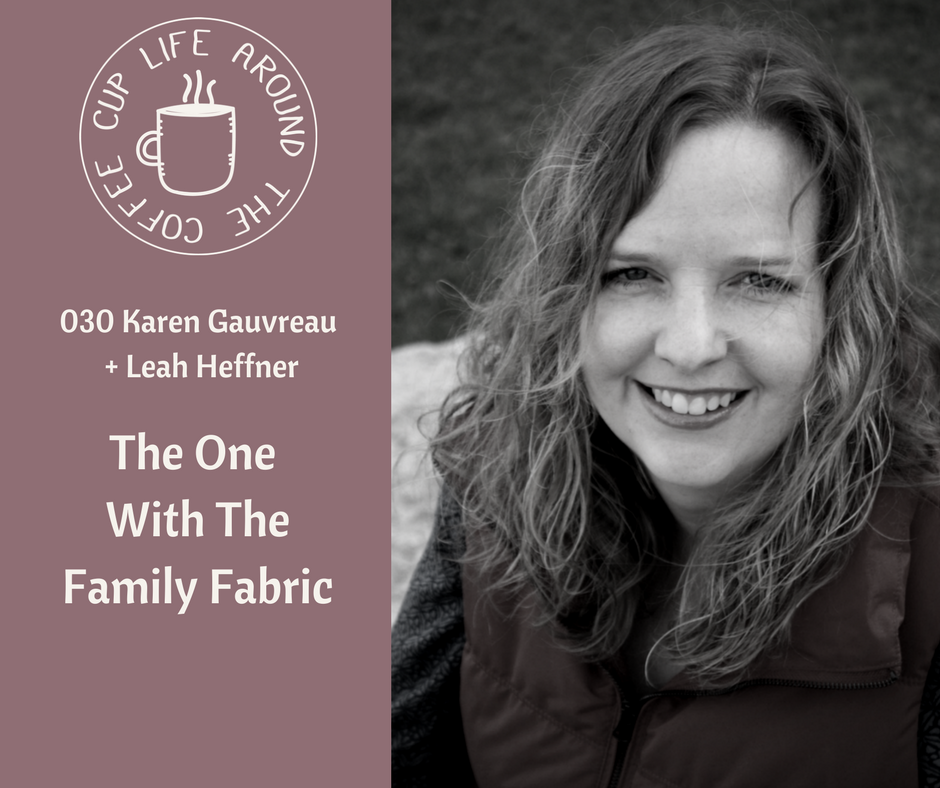 030 The One with the Family Fabric with Karen Gauvreau on the Life Around the Coffee Cup Podcast with Leah Heffner