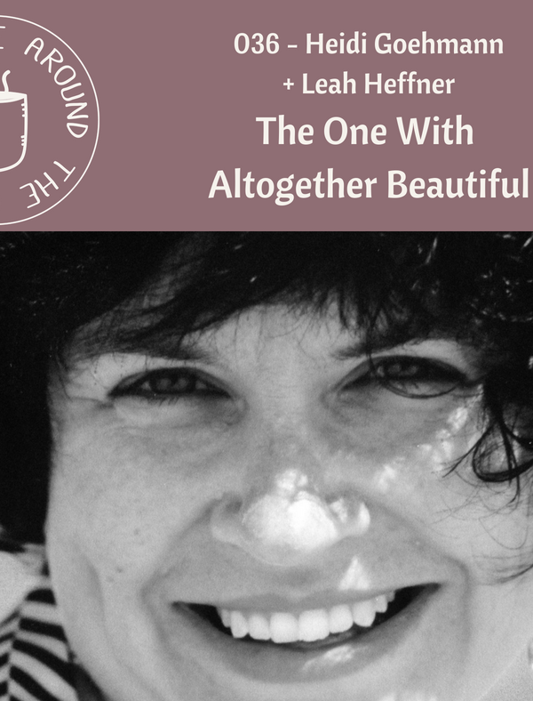 036 The One with Altogether Beautiful with Heidi Goehmann on the Life Around the Coffee Cup Podcast with Leah Heffner