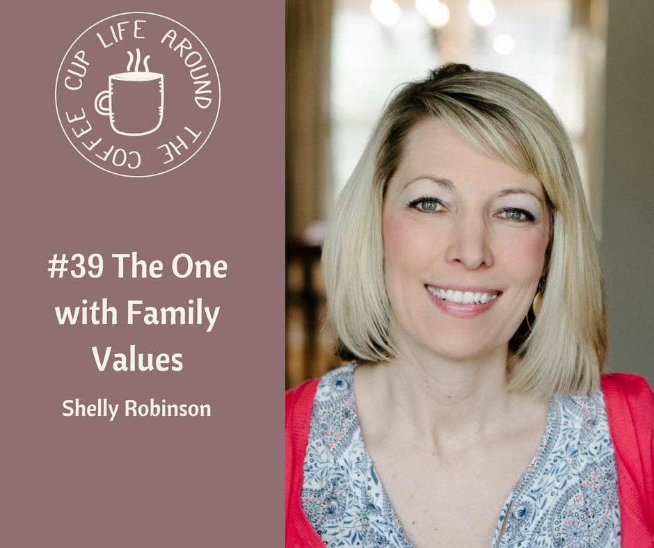 #039 The One with Family Values with Shelly Robinson on the Life Around the Coffee Cup Podcast with Leah Heffner